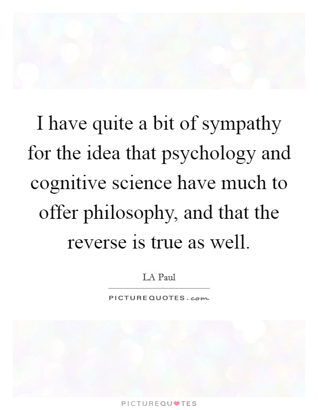 I have quite a bit of sympathy for the idea that psychology and cognitive science have much to offer philosophy, and that the reverse is true as well Picture Quote #1
