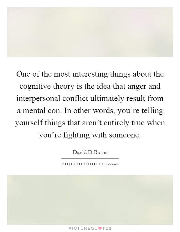 One of the most interesting things about the cognitive theory is the idea that anger and interpersonal conflict ultimately result from a mental con. In other words, you're telling yourself things that aren't entirely true when you're fighting with someone Picture Quote #1
