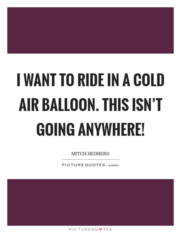 I want to ride in a cold air balloon. This isn't going anywhere! Picture Quote #1