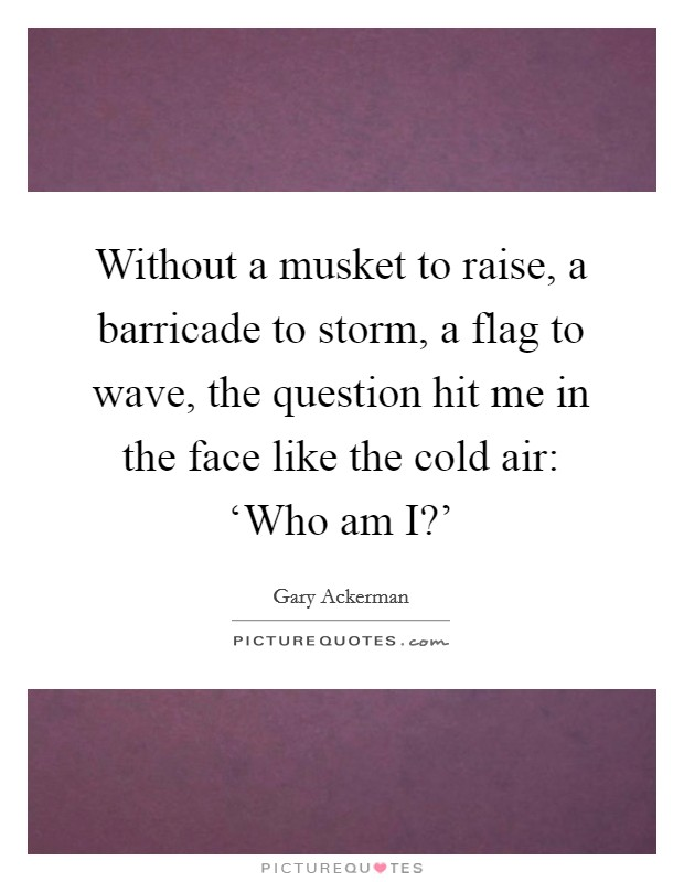 Without a musket to raise, a barricade to storm, a flag to wave, the question hit me in the face like the cold air: 'Who am I?' Picture Quote #1