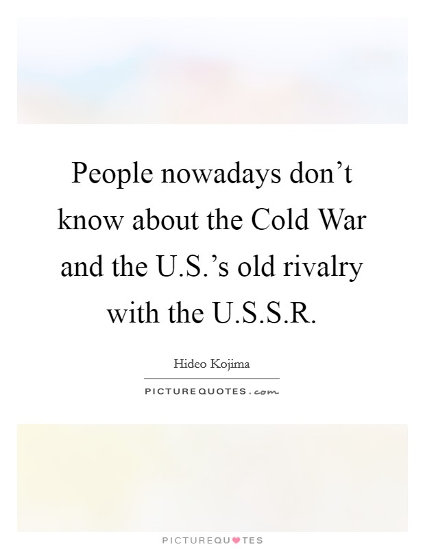 People nowadays don't know about the Cold War and the U.S.'s old rivalry with the U.S.S.R. Picture Quote #1