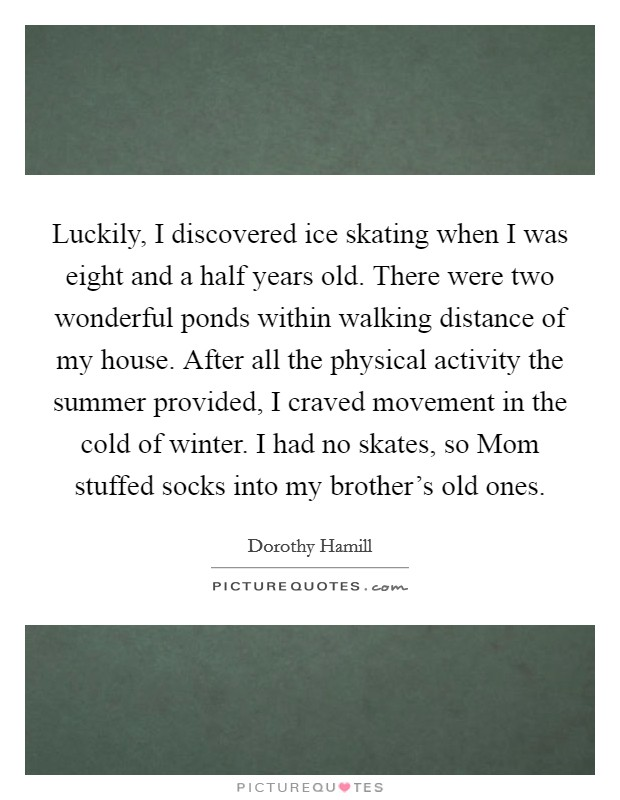 Luckily, I discovered ice skating when I was eight and a half years old. There were two wonderful ponds within walking distance of my house. After all the physical activity the summer provided, I craved movement in the cold of winter. I had no skates, so Mom stuffed socks into my brother's old ones Picture Quote #1