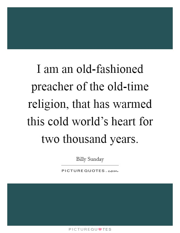 I am an old-fashioned preacher of the old-time religion, that has warmed this cold world's heart for two thousand years Picture Quote #1