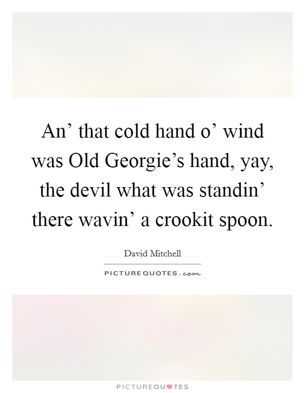An' that cold hand o' wind was Old Georgie's hand, yay, the devil what was standin' there wavin' a crookit spoon Picture Quote #1