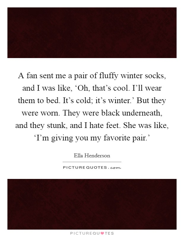 A fan sent me a pair of fluffy winter socks, and I was like, 'Oh, that's cool. I'll wear them to bed. It's cold; it's winter.' But they were worn. They were black underneath, and they stunk, and I hate feet. She was like, 'I'm giving you my favorite pair.' Picture Quote #1