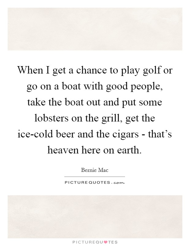 When I get a chance to play golf or go on a boat with good people, take the boat out and put some lobsters on the grill, get the ice-cold beer and the cigars - that's heaven here on earth Picture Quote #1