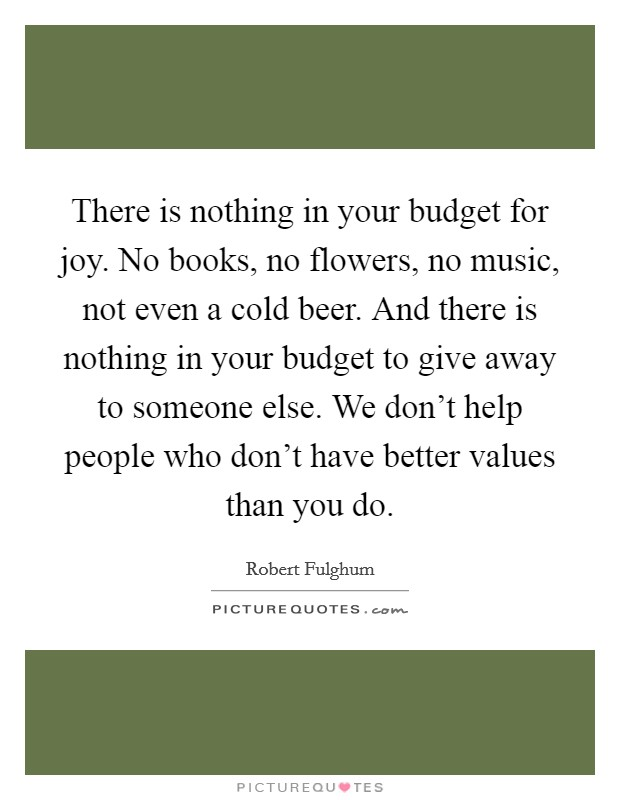 There is nothing in your budget for joy. No books, no flowers, no music, not even a cold beer. And there is nothing in your budget to give away to someone else. We don't help people who don't have better values than you do Picture Quote #1