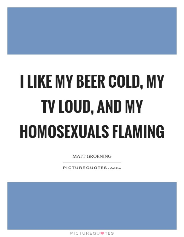 I like my beer cold, my TV loud, and my homosexuals flaming Picture Quote #1