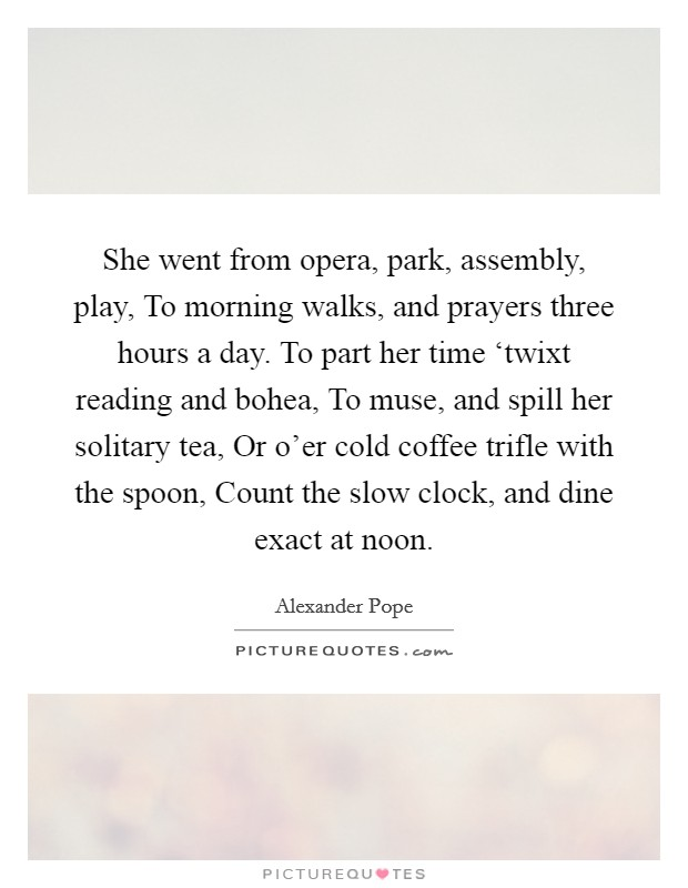 She went from opera, park, assembly, play, To morning walks, and prayers three hours a day. To part her time 'twixt reading and bohea, To muse, and spill her solitary tea, Or o'er cold coffee trifle with the spoon, Count the slow clock, and dine exact at noon Picture Quote #1