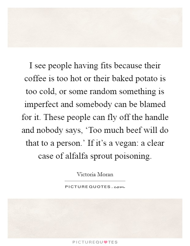 I see people having fits because their coffee is too hot or their baked potato is too cold, or some random something is imperfect and somebody can be blamed for it. These people can fly off the handle and nobody says, 'Too much beef will do that to a person.' If it's a vegan: a clear case of alfalfa sprout poisoning Picture Quote #1
