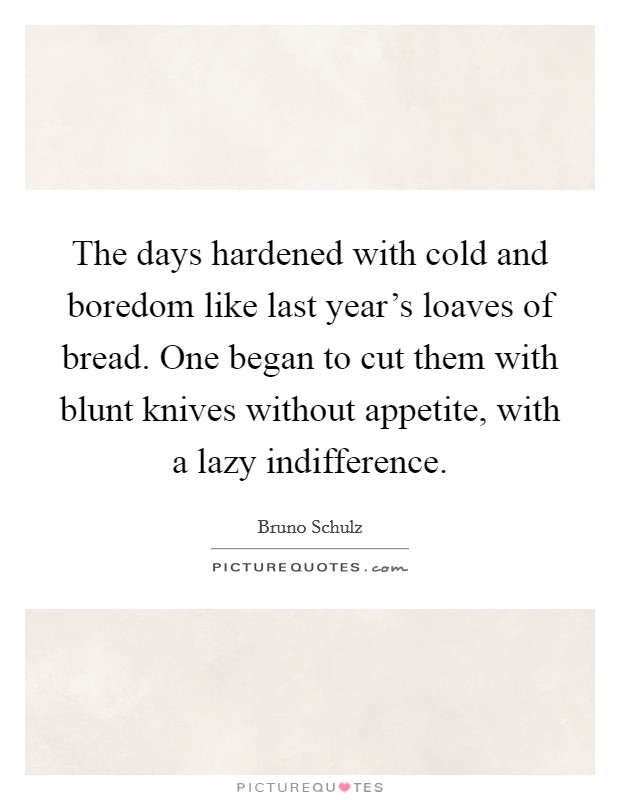 The days hardened with cold and boredom like last year's loaves of bread. One began to cut them with blunt knives without appetite, with a lazy indifference Picture Quote #1