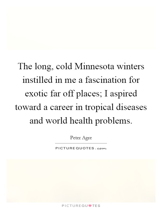 The long, cold Minnesota winters instilled in me a fascination for exotic far off places; I aspired toward a career in tropical diseases and world health problems Picture Quote #1