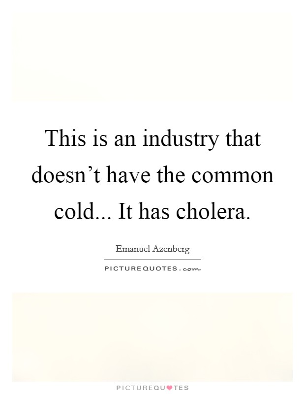 This is an industry that doesn't have the common cold... It has cholera Picture Quote #1
