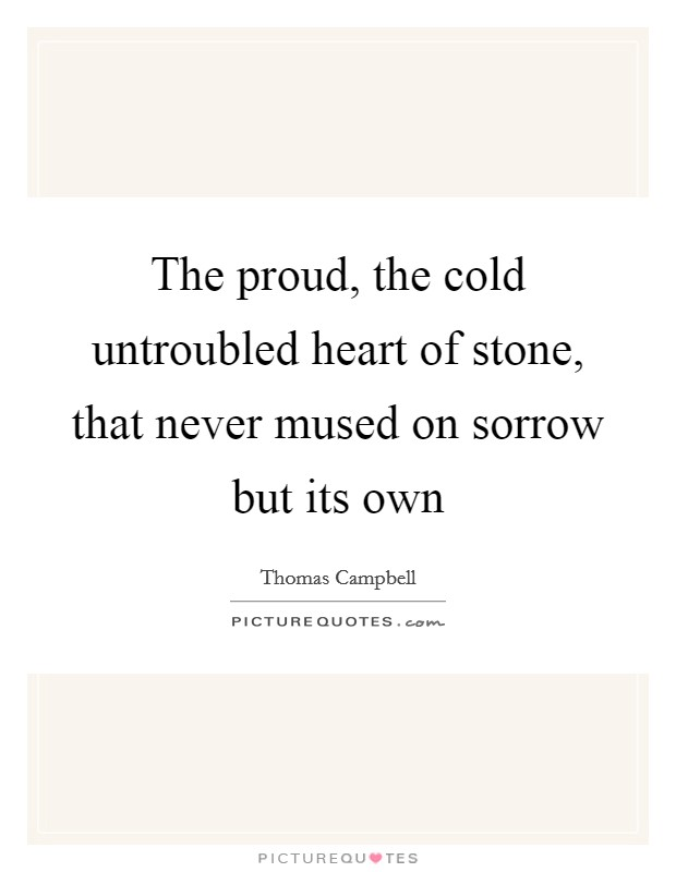 The proud, the cold untroubled heart of stone, that never mused on sorrow but its own Picture Quote #1