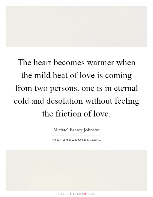 The heart becomes warmer when the mild heat of love is coming from two persons. one is in eternal cold and desolation without feeling the friction of love Picture Quote #1