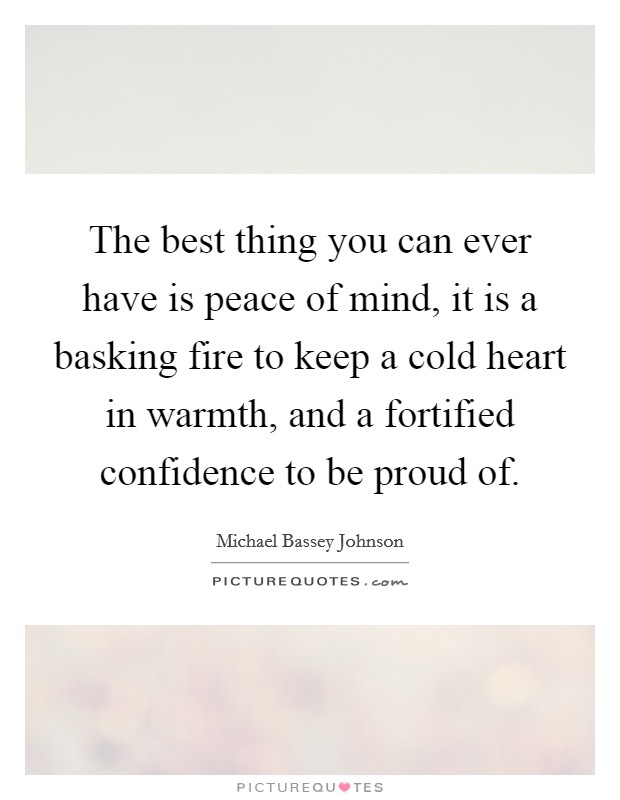 The best thing you can ever have is peace of mind, it is a basking fire to keep a cold heart in warmth, and a fortified confidence to be proud of Picture Quote #1