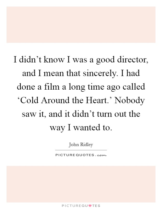 I didn't know I was a good director, and I mean that sincerely. I had done a film a long time ago called 'Cold Around the Heart.' Nobody saw it, and it didn't turn out the way I wanted to Picture Quote #1