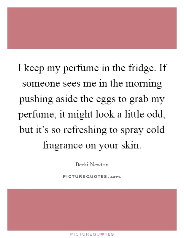 I keep my perfume in the fridge. If someone sees me in the morning pushing aside the eggs to grab my perfume, it might look a little odd, but it's so refreshing to spray cold fragrance on your skin Picture Quote #1
