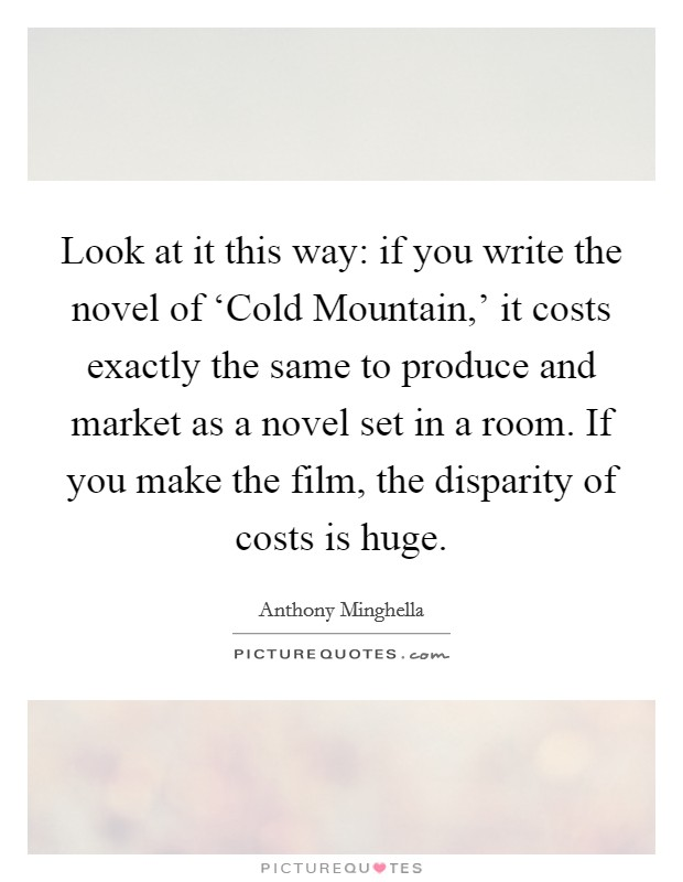 Look at it this way: if you write the novel of 'Cold Mountain,' it costs exactly the same to produce and market as a novel set in a room. If you make the film, the disparity of costs is huge Picture Quote #1