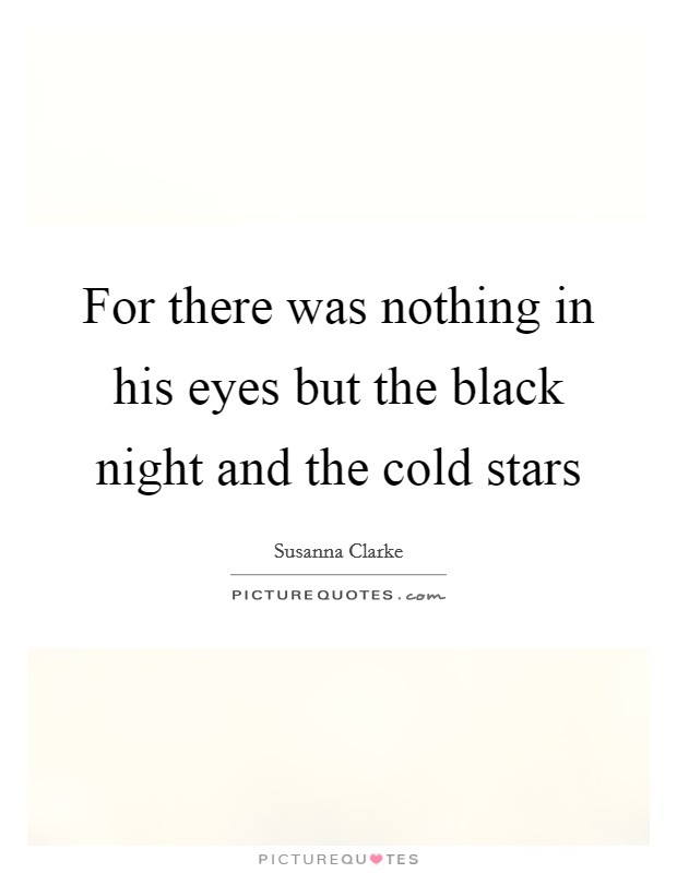 For there was nothing in his eyes but the black night and the cold stars Picture Quote #1