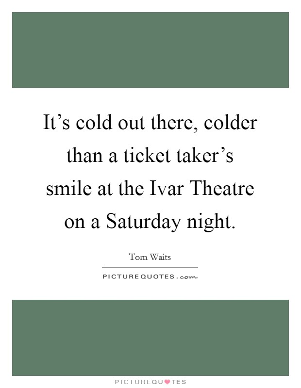 It's cold out there, colder than a ticket taker's smile at the Ivar Theatre on a Saturday night Picture Quote #1