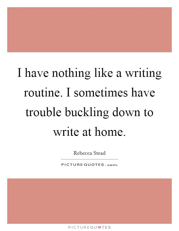I have nothing like a writing routine. I sometimes have trouble buckling down to write at home Picture Quote #1