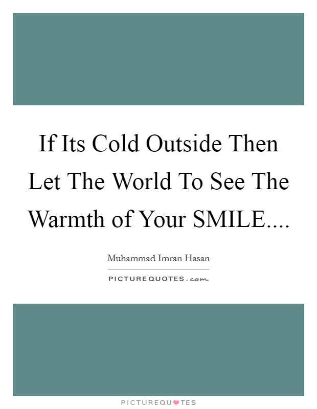 If Its Cold Outside Then Let The World To See The Warmth of Your SMILE.... Picture Quote #1