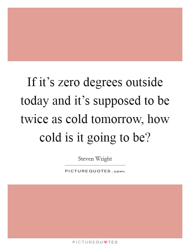 If it's zero degrees outside today and it's supposed to be twice as cold tomorrow, how cold is it going to be? Picture Quote #1