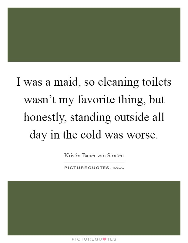 I was a maid, so cleaning toilets wasn't my favorite thing, but honestly, standing outside all day in the cold was worse Picture Quote #1