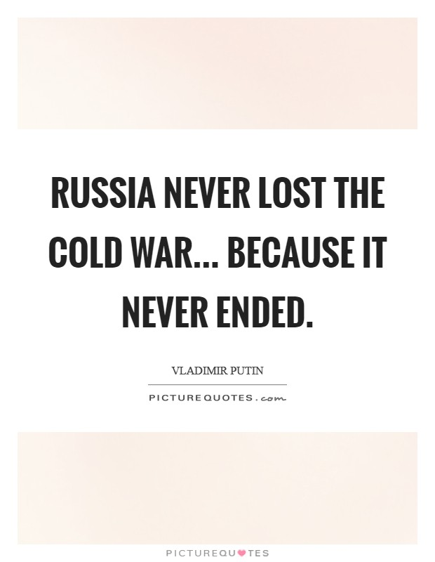 Russia never lost the Cold War... because it never ended Picture Quote #1