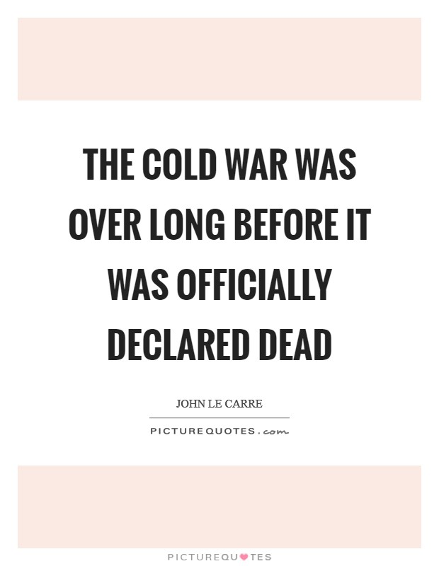 The Cold War was over long before it was officially declared dead Picture Quote #1
