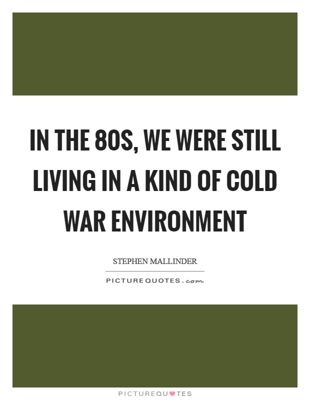 In the 80s, we were still living in a kind of Cold War environment Picture Quote #1
