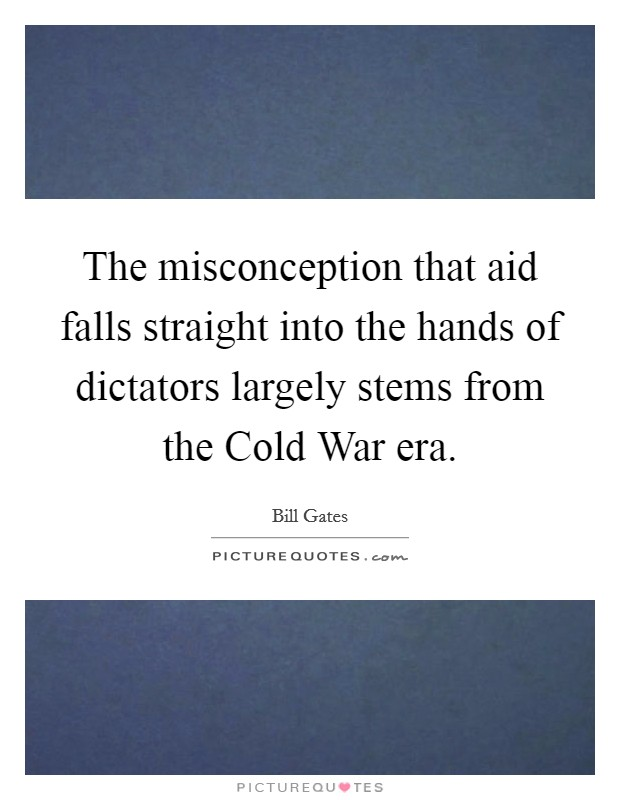 The misconception that aid falls straight into the hands of dictators largely stems from the Cold War era Picture Quote #1