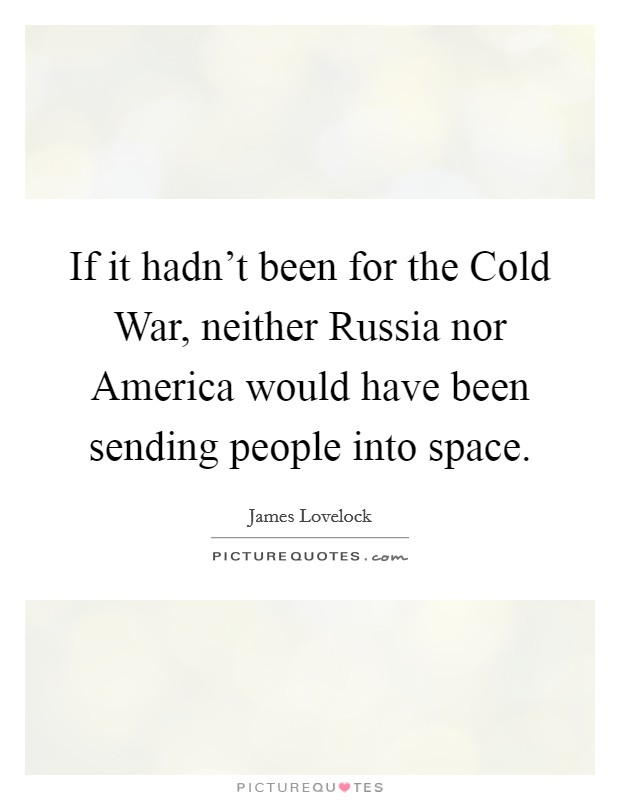 If it hadn't been for the Cold War, neither Russia nor America would have been sending people into space Picture Quote #1