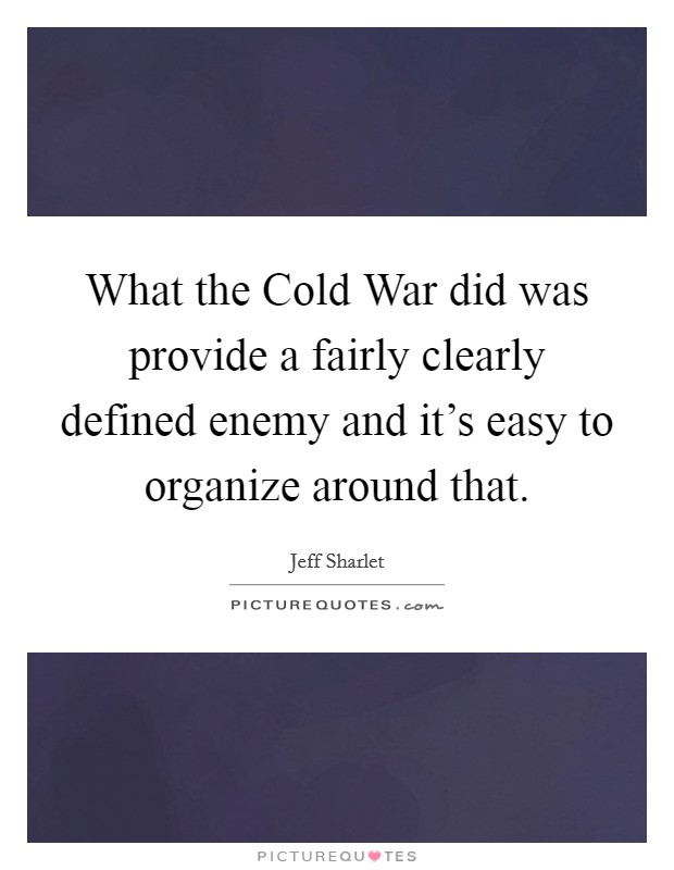 What the Cold War did was provide a fairly clearly defined enemy and it's easy to organize around that. Picture Quote #1