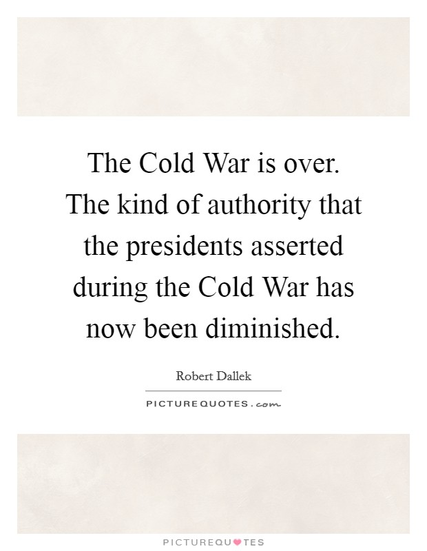 The Cold War is over. The kind of authority that the presidents asserted during the Cold War has now been diminished. Picture Quote #1