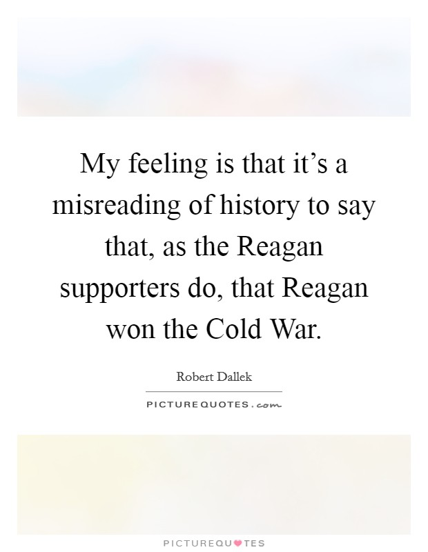 My feeling is that it's a misreading of history to say that, as the Reagan supporters do, that Reagan won the Cold War. Picture Quote #1