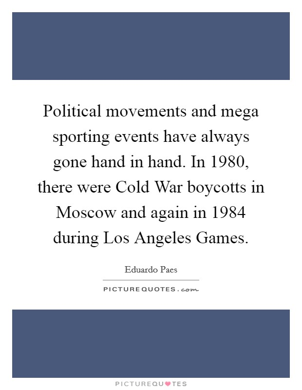 Political movements and mega sporting events have always gone hand in hand. In 1980, there were Cold War boycotts in Moscow and again in 1984 during Los Angeles Games Picture Quote #1