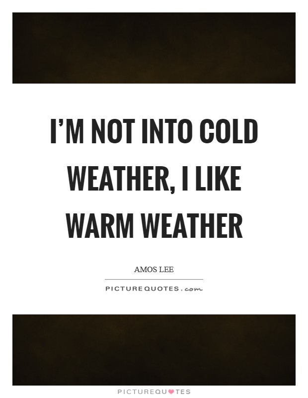 I\'m not into cold weather, I like warm weather | Picture Quotes