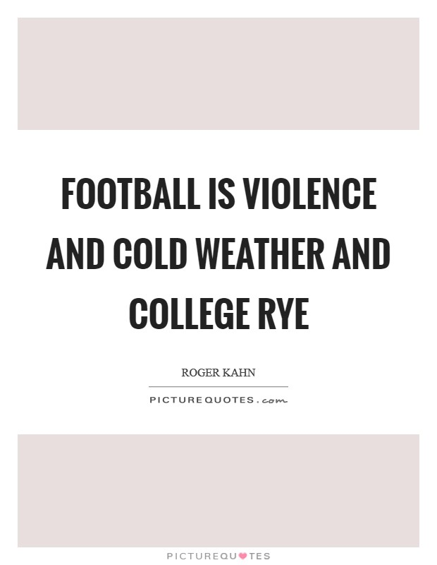 Football is violence and cold weather and college rye Picture Quote #1