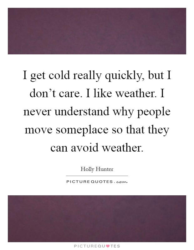 I get cold really quickly, but I don't care. I like weather. I never understand why people move someplace so that they can avoid weather. Picture Quote #1