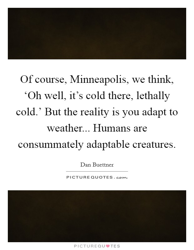 Of course, Minneapolis, we think, 'Oh well, it's cold there, lethally cold.' But the reality is you adapt to weather... Humans are consummately adaptable creatures Picture Quote #1