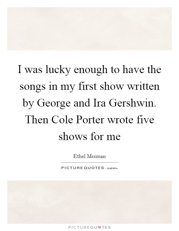 I was lucky enough to have the songs in my first show written by George and Ira Gershwin. Then Cole Porter wrote five shows for me Picture Quote #1