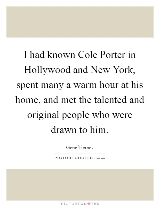 I had known Cole Porter in Hollywood and New York, spent many a warm hour at his home, and met the talented and original people who were drawn to him Picture Quote #1