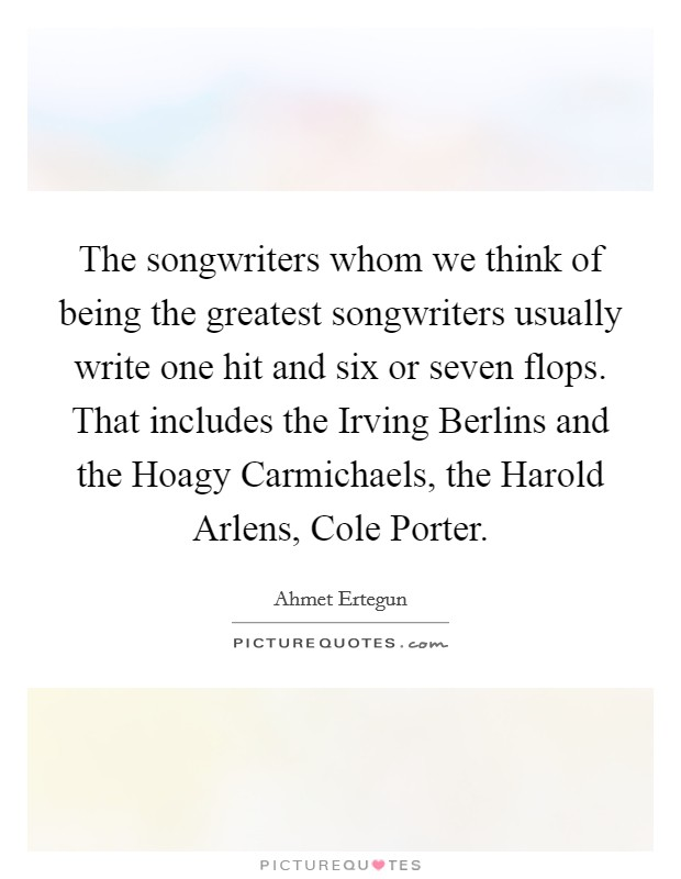 The songwriters whom we think of being the greatest songwriters usually write one hit and six or seven flops. That includes the Irving Berlins and the Hoagy Carmichaels, the Harold Arlens, Cole Porter. Picture Quote #1