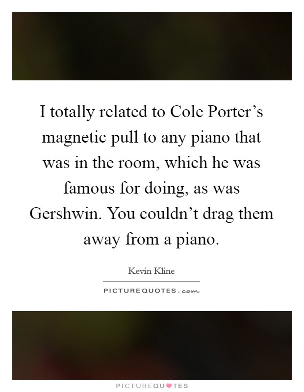 I totally related to Cole Porter's magnetic pull to any piano that was in the room, which he was famous for doing, as was Gershwin. You couldn't drag them away from a piano Picture Quote #1