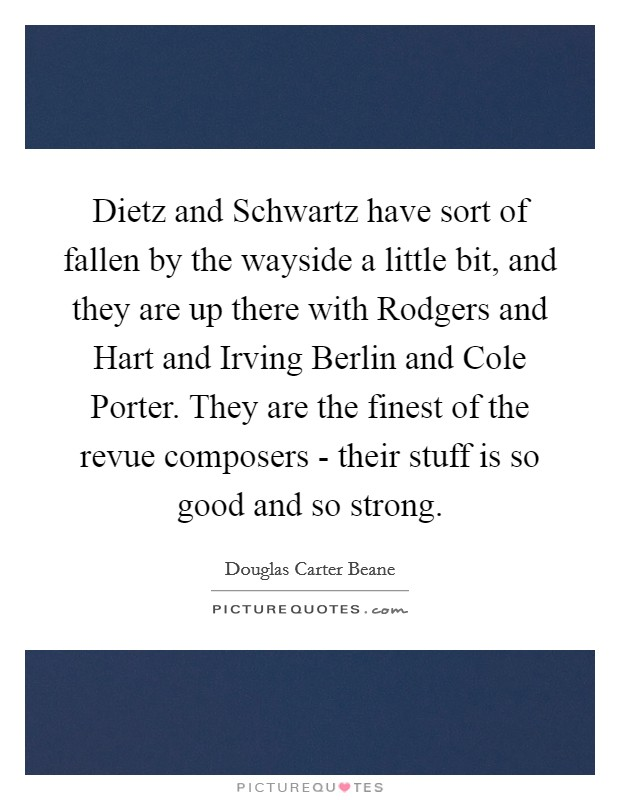 Dietz and Schwartz have sort of fallen by the wayside a little bit, and they are up there with Rodgers and Hart and Irving Berlin and Cole Porter. They are the finest of the revue composers - their stuff is so good and so strong. Picture Quote #1