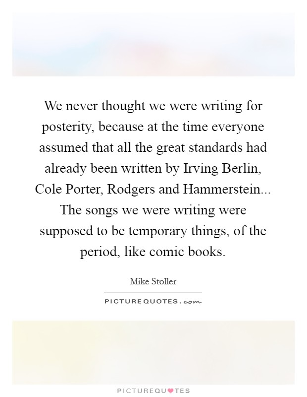 We never thought we were writing for posterity, because at the time everyone assumed that all the great standards had already been written by Irving Berlin, Cole Porter, Rodgers and Hammerstein... The songs we were writing were supposed to be temporary things, of the period, like comic books. Picture Quote #1