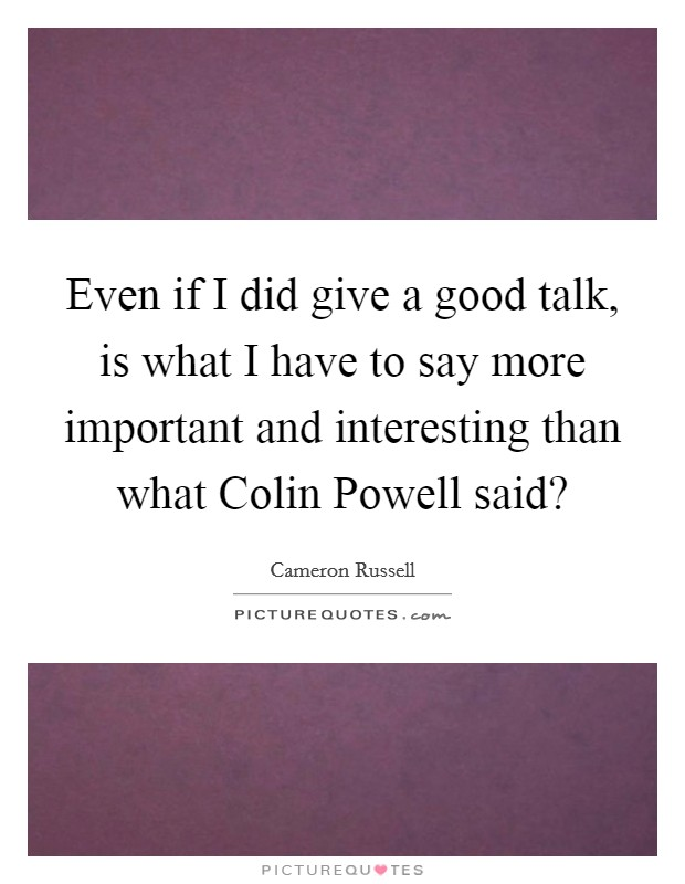 Even if I did give a good talk, is what I have to say more important and interesting than what Colin Powell said? Picture Quote #1