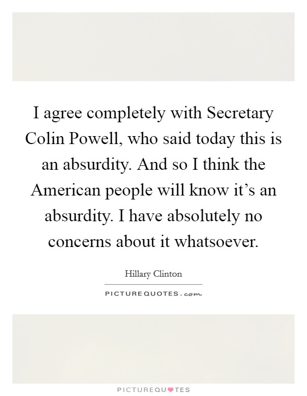 I agree completely with Secretary Colin Powell, who said today this is an absurdity. And so I think the American people will know it's an absurdity. I have absolutely no concerns about it whatsoever Picture Quote #1